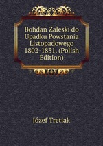 Bohdan Zaleski do Upadku Powstania Listopadowego 1802-1831. (Polish Edition)