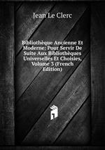Bibliothque Ancienne Et Moderne: Pour Servir De Suite Aux Bibliothques Universelles Et Choisies, Volume 3 (French Edition)
