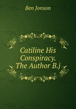Catiline His Conspiracy. The Author B.j.