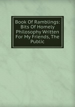 Book Of Ramblings: Bits Of Homely Philosophy Written For My Friends, The Public