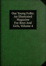 Our Young Folks: An Illustrated Magazine For Boys And Girls, Volume 4