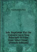Joh. Baptistae Vici De Universi Juris Uno Principio Et Fine Uno: Liber Unus . (French Edition)