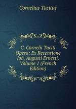 C. Cornelii Taciti Opera: Ex Recensione Joh. Augusti Ernesti, Volume 1 (French Edition)