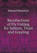 Recollections of Fly Fishing for Salmon, Trout and Grayling