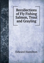 Recollections of Fly Fishing Salmon, Trout and Grayling