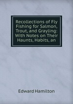 Recollections of Fly Fishing for Salmon, Trout, and Grayling: With Notes on Their Haunts, Habits, an