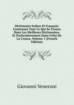 Dictionaire Italien Et Franois: Contenant Tout Ce Qui Se Trouve Dans Les Meilleurs Dictionaires, Et Particulierement Dans Celui De La Crusca, Volume 1 (French Edition)