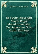 De Gestis Alexandri Magni Regis Macedonum Libri Qui Supersunt Octo (Latin Edition)