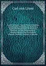 Caroli Linnaei . Opera Varia In Quibus Continentur Fundamenta Botanica, Sponsalia Plantarum, Et Systema Naturae: In Quo Proponuntur Naturae Regna Tria Secundum Classes, Ordines, Genera&Species