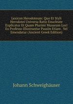 Lexicon Herodoteum: Quo Et Styli Herodotei Universa Ratio Enucleate Explicatur Et Quam Plurimi Musarum Loci Ex Professo Illustrantur Passim Etiam . Vel Emendatur (Ancient Greek Edition)