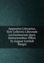 Apparatus Literarius, Sive Collectio Librorum Lectissimorum Quos Emturientibus Offert To August Gottlob Weigel