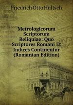 Metrologicorum Scriptorum Reliquiae: Quo Scriptores Romani Et Indices Continentur (Romanian Edition)