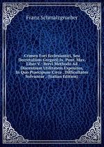 Crimen Fori Ecclesiastici, Seu Decretalium Gregorij Ix. Pont. Max. Liber V.: Brevi Methodo Ad Discentium Utilitatem Expositus, In Quo Praecipuae Circa . Difficultates Solvuntur . (Italian Edition)