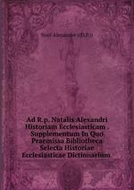 Ad R.p. Natalis Alexandri Historiam Ecclesiasticam . Supplementum In Quo Praemissa Bibliotheca Selecta Historiae Ecclesiasticae Dictionarium