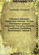 Certamen Spirituale: Opusculum Alterum . In Quo Continentur Quatuor Sequentes Tractatus, Cuiusvis Conditionis Hominibus Pernecessarii, Volume 2
