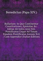 Bullarium: In Quo Continentur Constitutiones, Epistolae &c. Editae Ab Initio Anni Xiii. Pontificatus Usque Ad Totum Ejusdem Pontificatus Annum Xvii : Cum Appendice (Italian Edition)