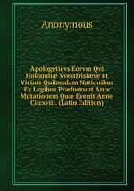 Apologetievs Eorvm Qvi Hollandi Vvestfrisive Et Vicinis Quibusdam Nationibus Ex Legibus Prfuerunt Ante Mutationem Qu Evenit Anno Ciicxviii. (Latin Edition)