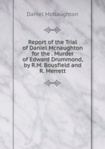 Report of the Trial of Daniel Mcnaughton for the . Murder of Edward Drummond, by R.M. Bousfield and R. Merrett