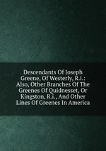 Descendants Of Joseph Greene, Of Westerly, R.i.: Also, Other Branches Of The Greenes Of Quidnesset, Or Kingston, R.i., And Other Lines Of Greenes In America