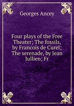 Four plays of the Free Theater; The fossils, by Francois de Curel; The serenade, by Jean Jullien; Fr
