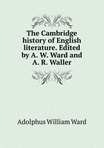 The Cambridge history of English literature. Edited by A. W. Ward and A. R. Waller