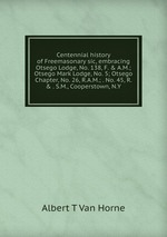 Centennial history of Freemasonary sic, embracing Otsego Lodge, No. 138, F. & A.M.; Otsego Mark Lodge, No. 5; Otsego Chapter, No. 26, R.A.M.; . No. 45, R. & . S.M., Cooperstown, N.Y