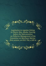 Legislation to regulate fishing in Glacier Bay, Alaska: hearing before the Subcommittee on Fisheries Management of the Committee on Merchant Marine . first session, on H.R. 704, a bill to