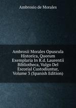 Ambrosii Morales Opuscula Historica, Quorum Exemplaria In R.d. Laurentii Bibliotheca, Vulgo Del Escorial Custodiuntur, Volume 3 (Spanish Edition)