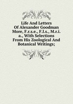 Life And Letters Of Alexander Goodman More, F.r.s.e., F.l.s., M.r.i.a., With Selections From His Zoological And Botanical Writings;