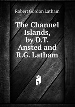 The Channel Islands, by D.T. Ansted and R.G. Latham