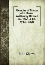 Memoirs of Master John Shawe . Written by Himself in . 1663-4, Ed. by J.R. Boyle