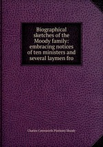 Biographical sketches of the Moody family: embracing notices of ten ministers and several laymen fro