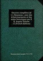 Oeuvres compltes de J. J. Rousseau ; avec des claircissements et des notes historiques par P.R. Auguis Volume 12 (French Edition)
