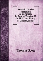 Remarks on The refutation of Calvinism, by George Tomline, D. D. FRS. Lord Bishop of Lincoln, and de