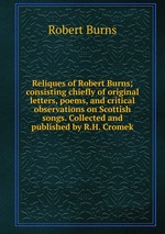 Reliques of Robert Burns; consisting chiefly of original letters, poems, and critical observations on Scottish songs. Collected and published by R.H. Cromek