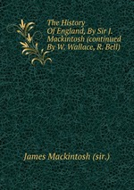 The History Of England, By Sir J. Mackintosh (continued By W. Wallace, R. Bell)