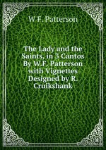 The Lady and the Saints, in 3 Cantos By W.F. Patterson with Vignettes Designed by R. Cruikshank
