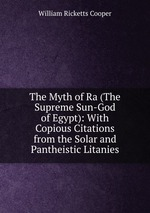 The Myth of Ra (The Supreme Sun-God of Egypt): With Copious Citations from the Solar and Pantheistic Litanies