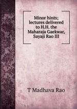 Minor hints; lectures delivered to H.H. the Maharaja Gaekwar, Sayaji Rao III