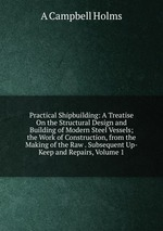 Practical Shipbuilding: A Treatise On the Structural Design and Building of Modern Steel Vessels; the Work of Construction, from the Making of the Raw . Subsequent Up-Keep and Repairs, Volume 1