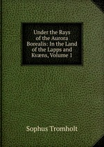 Under the Rays of the Aurora Borealis: In the Land of the Lapps and Kvns, Volume 1