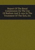 Report Of The Royal Commission On The Use Of Radium And X-rays In The Treatment Of The Sick, Etc