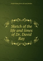 Sketch of the life and times of Dr. David Ray