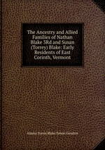 The Ancestry and Allied Families of Nathan Blake 3Rd and Susan (Torrey) Blake: Early Residents of East Corinth, Vermont