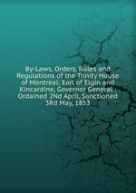 By-Laws, Orders, Rules and Regulations of the Trinity House of Montreal: Earl of Elgin and Kincardine, Governor General : Ordained 2Nd April, Sanctioned 3Rd May, 1853