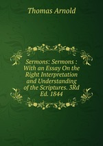 Sermons: Sermons : With an Essay On the Right Interpretation and Understanding of the Scriptures. 3Rd Ed. 1844