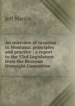 An overview of taxation in Montana: principles and practice : a report to the 53rd Legislature from the Revenue Oversight Committee