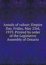 Annals of valour; Empire Day, Friday, May 23rd, 1919. Printed by order of the Legislative Assembly of Ontario