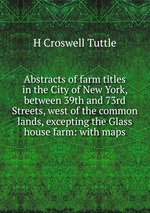 Abstracts of farm titles in the City of New York, between 39th and 73rd Streets, west of the common lands, excepting the Glass house farm: with maps