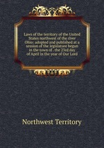 Laws of the territory of the United States northwest of the river Ohio: adopted and published at a session of the legislature begun in the town of . the 23rd day of April in the year of Our Lord